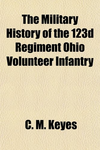The Military History of the 123d Regiment Ohio Volunteer Infantry: C. M. Keyes