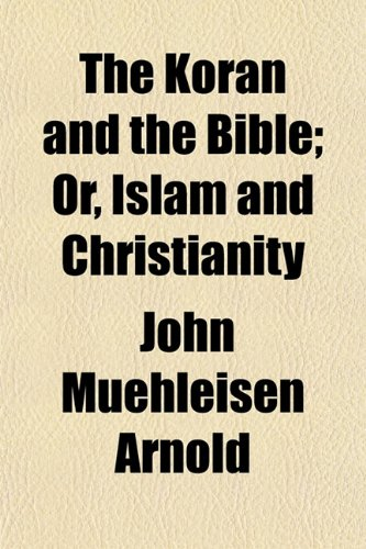 The Koran and the Bible; Or, Islam and Christianity: John Muehleisen Arnold