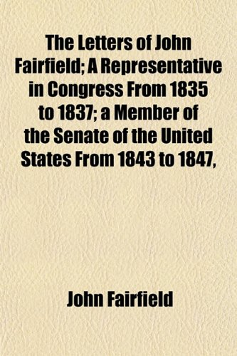 The Letters of John Fairfield A Representative in Congress from 1835 to 1837 A Member of the Senate...