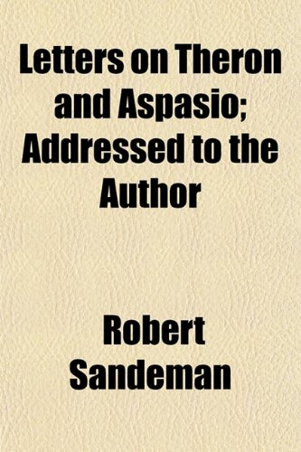 Letters on Theron and Aspasio Addressed to the Author: Robert Sandeman