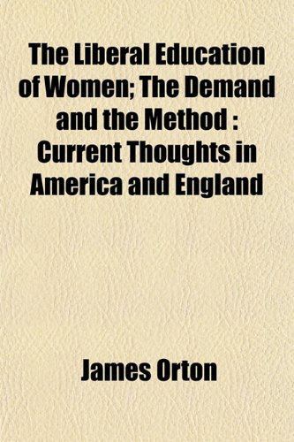 The Liberal Education of Women The Demand and the Method: Current Thoughts in America and England: ...
