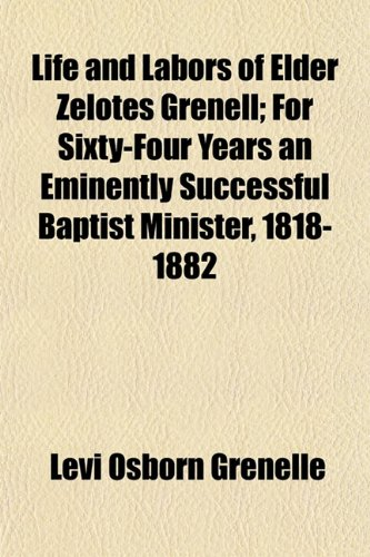 Life and Labors of Elder Zelotes Grenell For Sixty-Four Years an Eminently Successful Baptist ...