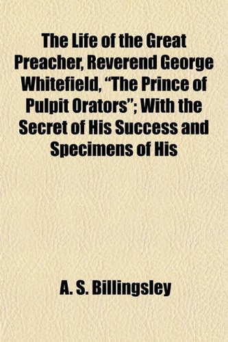 The Life of the Great Preacher, Reverend George Whitefield, The Prince of Pulpit Orators With the ...