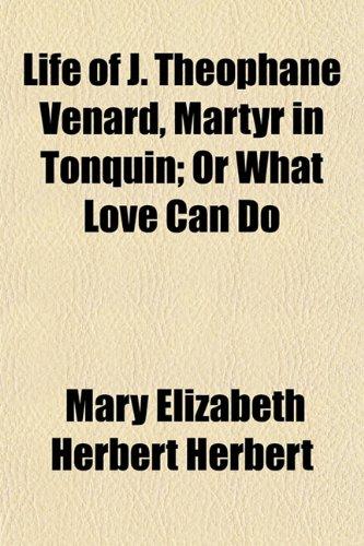 Life of J. Theophane Venard, Martyr in Tonquin Or What Love Can Do: Mary Elizabeth Herbert Herbert