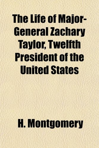 The Life of Major-General Zachary Taylor, Twelfth President of the United States: H. Montgomery