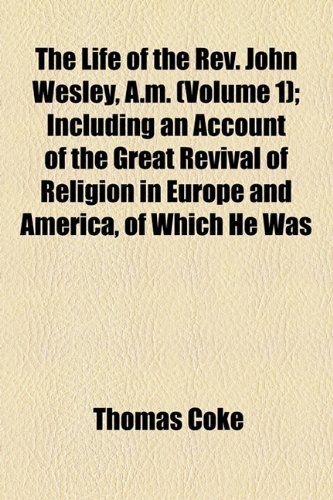 The Life of the Rev. John Wesley, A.m. (Volume 1); Including an Account of the Great Revival of Religion in Europe and America, of Which He Was (9781154768602) by Coke, Thomas