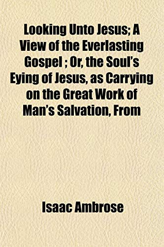 9781154773699: Looking Unto Jesus; A View of the Everlasting Gospel ; Or, the Soul's Eying of Jesus, as Carrying on the Great Work of Man's Salvation, From