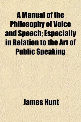 A Manual of the Philosophy of Voice and Speech Especially in Relation to the Art of Public Speaking...