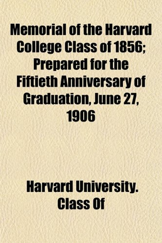Memorial of the Harvard College Class of 1856 Prepared for the Fiftieth Anniversary of Graduation, ...