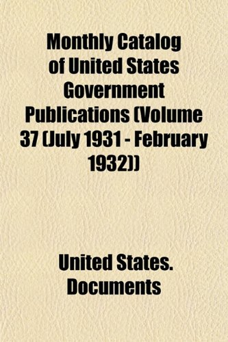 Monthly Catalog of United States Government Publications (Volume 37 (July 1931 - February 1932)): ...