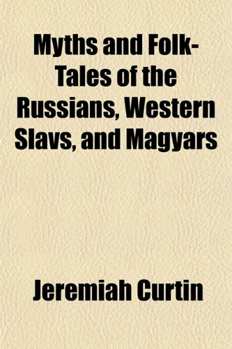 Myths and Folk-Tales of the Russians, Western Slavs, and Magyars: Jeremiah Curtin