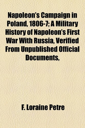 Napoleon's Campaign in Poland, 1806-7; A Military History of Napoleon's First War With Russia, Verified From Unpublished Official Documents, (9781154793598) by F. Loraine Petre