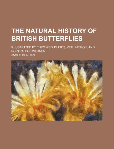 The natural history of British butterflies; Illustrated by thirty-six plates with memoir and portrait of Werner (1154794733) by Duncan, James