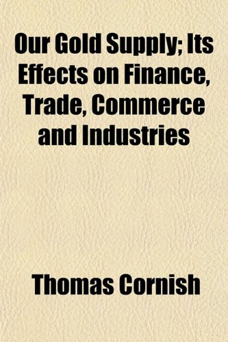 Our Gold Supply Its Effects on Finance, Trade, Commerce and Industries: Thomas Cornish