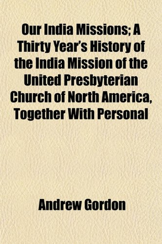Our India Missions; A Thirty Year's History of the India Mission of the United Presbyterian Church of North America, Together With Personal (1154806332) by Gordon, Andrew