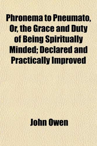 Phronema to Pneumato, Or, the Grace and Duty of Being Spiritually Minded Declared and Practically ...