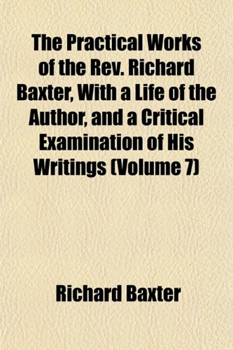 The Practical Works of the Rev. Richard Baxter, With a Life of the Author, and a Critical Examination of His Writings (Volume 7) (9781154818796) by Baxter, Richard