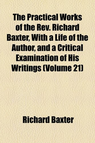 The Practical Works of the Rev. Richard Baxter, With a Life of the Author, and a Critical Examination of His Writings (Volume 21) (9781154818864) by Baxter, Richard