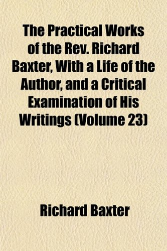 The Practical Works of the Rev. Richard Baxter, With a Life of the Author, and a Critical Examination of His Writings (Volume 23) (1154818888) by Richard Baxter
