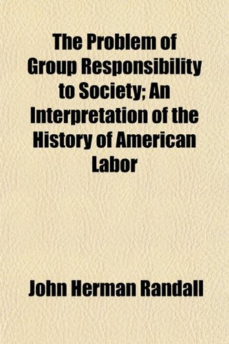 The Problem of Group Responsibility to Society An Interpretation of the History of American Labor: ...