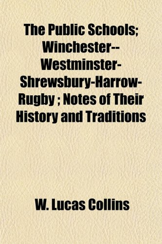 The Public Schools Winchester--Westminster-Shrewsbury-Harrow-Rugby Notes of Their History and ...