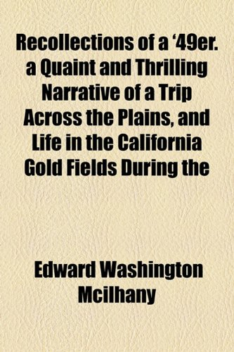 Recollections of a '49er. a Quaint and Thrilling Narrative of a Trip Across the Plains, and Life in the California Gold Fields During the (9781154826982) by Edward Washington Mcilhany