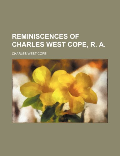 Reminiscences of Charles West Cope, R. A.: Cope, Charles West