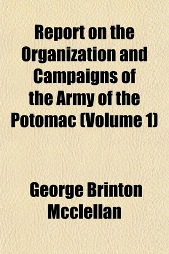 Report on the Organization and Campaigns of the Army of the Potomac (Volume 1) (9781154832259) by George Brinton Mcclellan