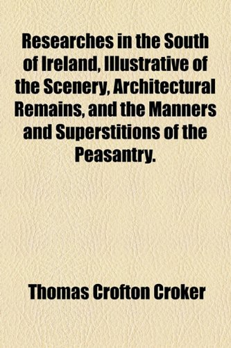 Researches in the South of Ireland, Illustrative of the Scenery, Architectural Remains, and the Manners and Superstitions of the Peasantry. (1154833305) by Croker, Thomas Crofton