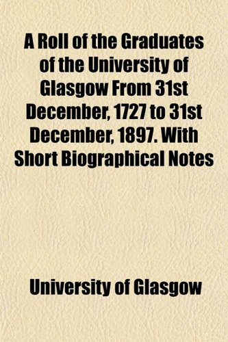 A Roll of the Graduates of the University of Glasgow From 31st December, 1727 to 31st December, ...
