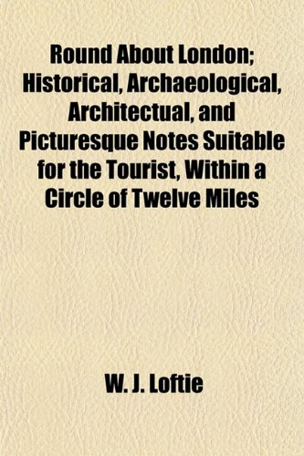Round About London; Historical, Archaeological, Architectual, and Picturesque Notes Suitable for the Tourist, Within a Circle of Twelve Miles (1154837718) by Loftie, W. J.