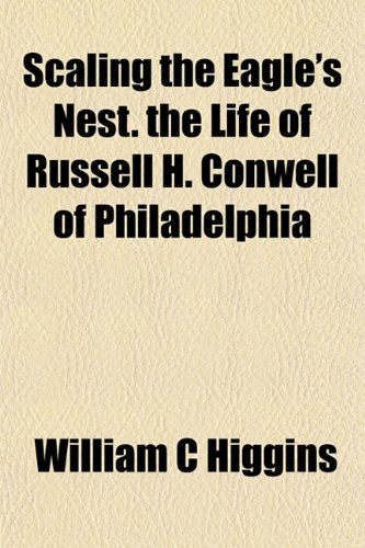 9781154840179: Scaling the Eagle's Nest. the Life of Russell H. Conwell of Philadelphia