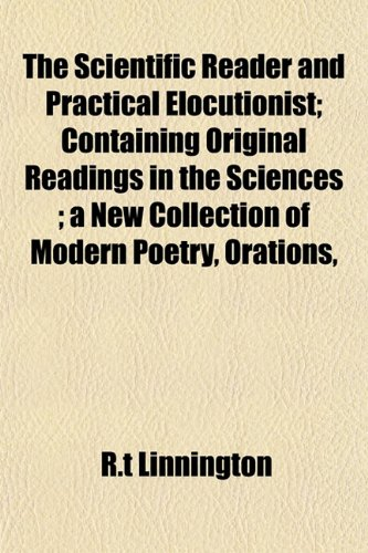 The Scientific Reader and Practical Elocutionist Containing Original Readings in the Sciences A New...