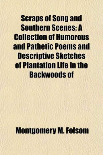 Scraps of Song and Southern Scenes A Collection of Humorous and Pathetic Poems and Descriptive ...