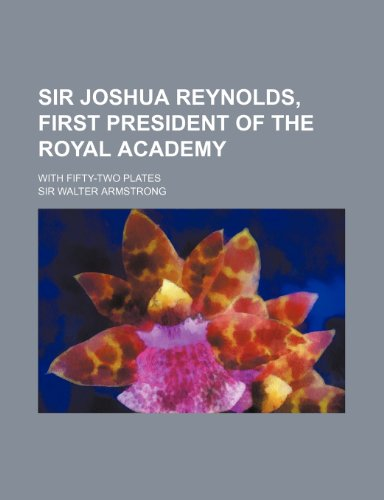9781154847925: Sir Joshua Reynolds, first president of the Royal Academy; With fifty-two plates