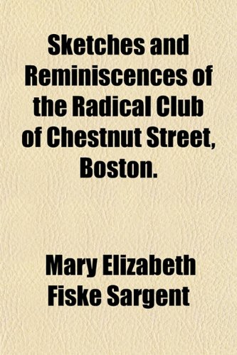 Sketches and Reminiscences of the Radical Club of Chestnut Street, Boston.: Mary Elizabeth Fiske ...