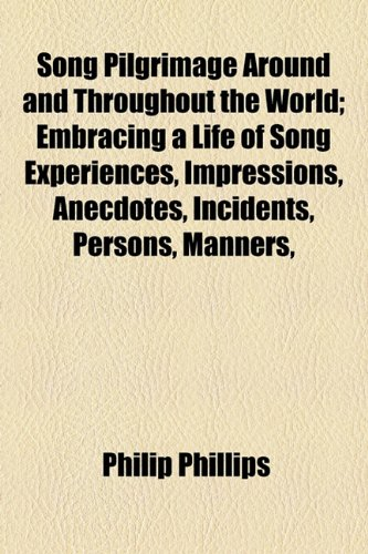 Song Pilgrimage Around and Throughout the World; Embracing a Life of Song Experiences, Impressions, Anecdotes, Incidents, Persons, Manners, (1154851443) by Phillips, Philip
