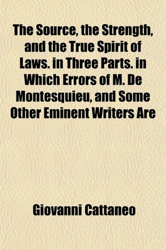The Source, the Strength, and the True Spirit of Laws. in Three Parts. in Which Errors of M. De ...