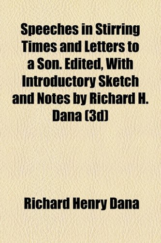 Speeches in Stirring Times and Letters to a Son. Edited, With Introductory Sketch and Notes by Richard H. Dana (3d) (1154854027) by Dana, Richard Henry