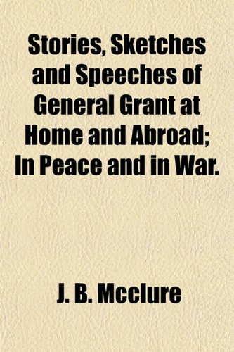 Stories, Sketches and Speeches of General Grant at Home and Abroad; In Peace and in War. (1154858162) by J. B. McClure