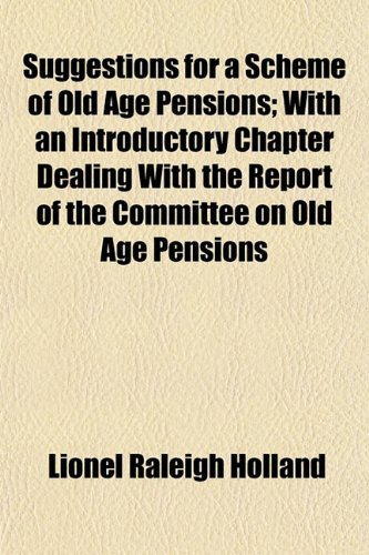 Suggestions for a Scheme of Old Age Pensions With an Introductory Chapter Dealing with the Report ...