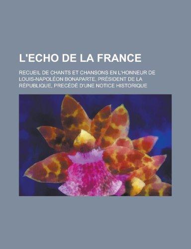 9781154864656: L'Echo de La France; Recueil de Chants Et Chansons En L'Honneur de Louis-Napoleon Bonaparte, President de La Republique, Precede D'Une Notice Historiq