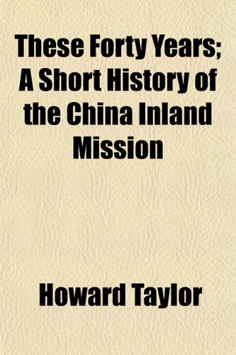 These Forty Years; A Short History of the China Inland Mission (115486992X) by Howard Taylor