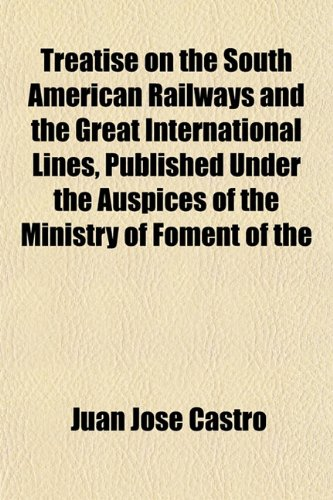 Treatise on the South American Railways and the Great International Lines, Published Under the ...