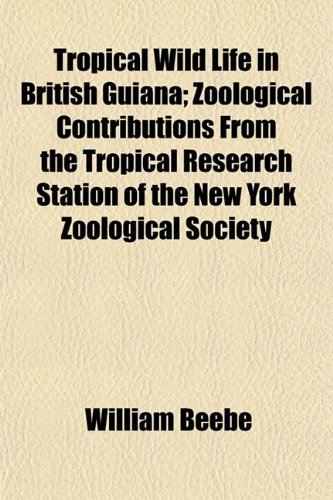 Tropical Wild Life in British Guiana; Zoological Contributions From the Tropical Research Station of the New York Zoological Society (1154879410) by Beebe, William
