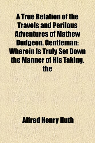 9781154879575: A True Relation of the Travels and Perilous Adventures of Mathew Dudgeon, Gentleman; Wherein Is Truly Set Down the Manner of His Taking, the