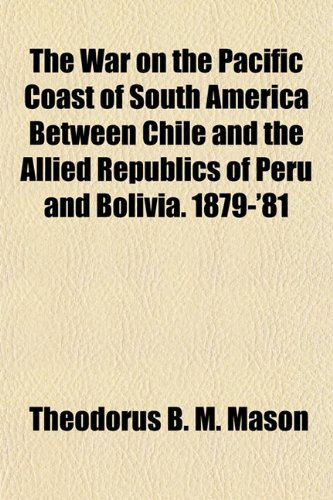 9781154886245: The War on the Pacific Coast of South America Between Chile and the Allied Republics of Peru and Bolivia. 1879-'81