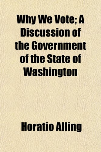 Why We Vote A Discussion of the Government of the State of Washington: Horatio Alling