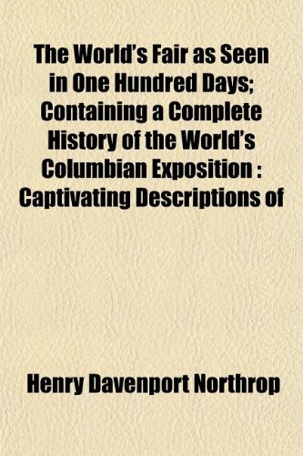 The World's Fair as Seen in One Hundred Days; Containing a Complete History of the World's Columbian Exposition: Captivating Descriptions of (9781154892871) by Northrop, Henry Davenport
