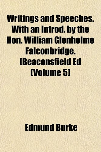 Writings and Speeches. With an Introd. by the Hon. William Glenholme Falconbridge. [Beaconsfield Ed (Volume 5) (115489360X) by Edmund Burke